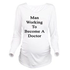 Man Working To Becom Long Sleeve Maternity T-Shirt