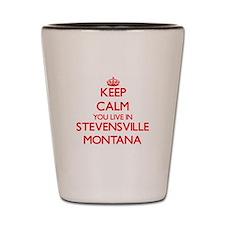 Keep calm you live in Stevensville Mont Shot Glass