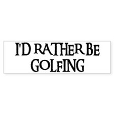 I'D RATHER BE GOLFING Bumper Bumper Sticker