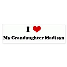 I Love My Grandaughter Madisy Bumper Bumper Sticker