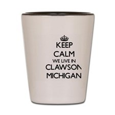 Keep calm we live in Clawson Michigan Shot Glass