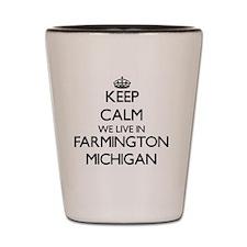 Keep calm we live in Farmington Michiga Shot Glass
