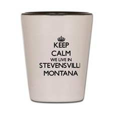 Keep calm we live in Stevensville Monta Shot Glass