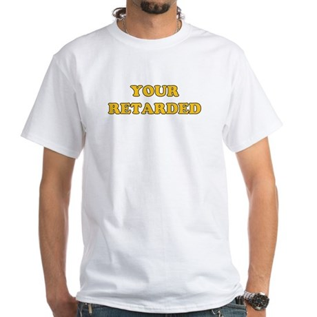 Your Retarded White T-shirt