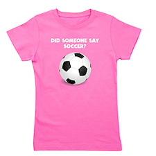 Did Someone Say Soccer? Girl's Tee