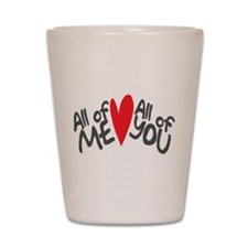 All of me loves all of you Shot Glass