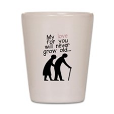 My Love for You Will Never Grow Old Shot Glass