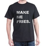 Make me fries. T-Shirt