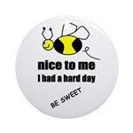 bee nice to me,i had a hard day Ornament (Round)