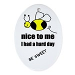 bee nice to me,i had a hard day Oval Ornament