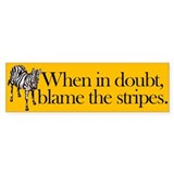 Bumper Sticker. When in doubt, blame the stripes.