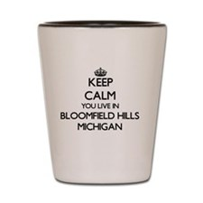 Keep calm you live in Bloomfield Hills Shot Glass