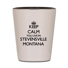 Keep calm you live in Stevensville Mont Shot Glass