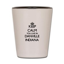 Keep calm you live in Danville Indiana Shot Glass