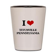 I love Titusville Pennsylvania Shot Glass