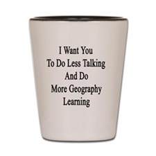 I Want You To Do Less Talking And Do Mo Shot Glass
