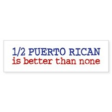 Half Puerto Rican is Better than None Bumper Sticker