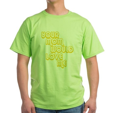 Your Mom Would Love Me Green T-Shirt