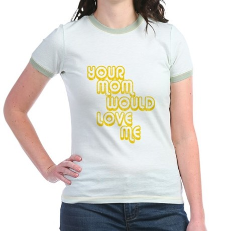 Your Mom Would Love Me Jr Ringer T-Shirt