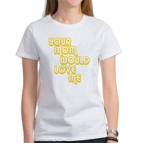 Your Mom Would Love Me Womens T-Shirt