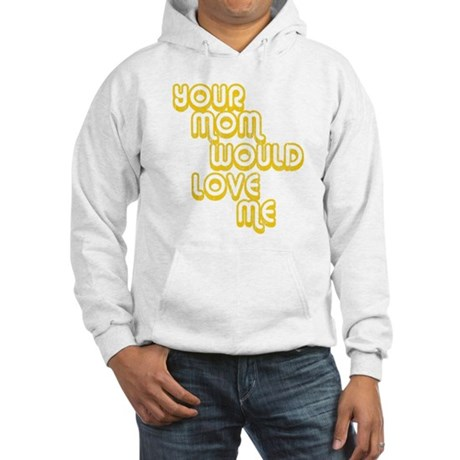 Your Mom Would Love Me Hooded Sweatshirt