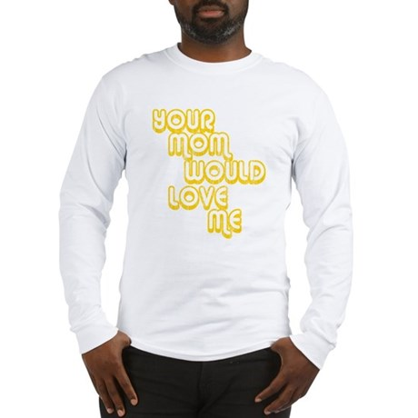 Your Mom Would Love Me Long Sleeve T-Shirt