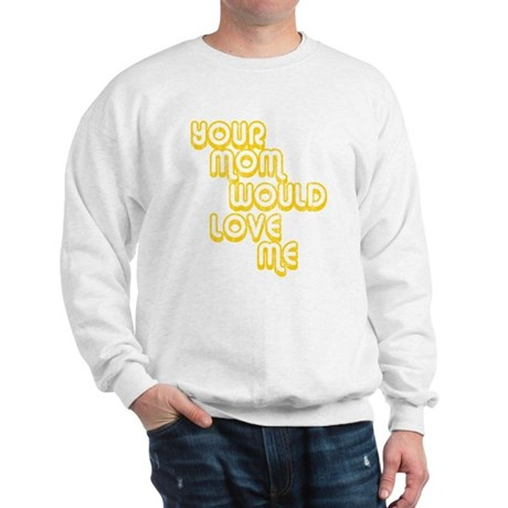 Your Mom Would Love Me Sweatshirt