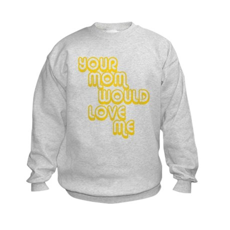 Your Mom Would Love Me Kids Sweatshirt