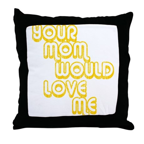 Your Mom Would Love Me Throw Pillow