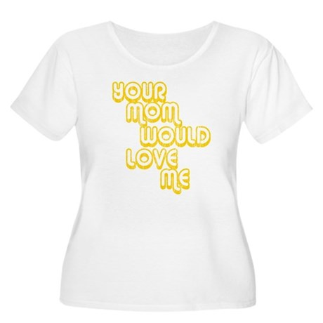 Your Mom Would Love Me Womens Plus Size Scoop Nec
