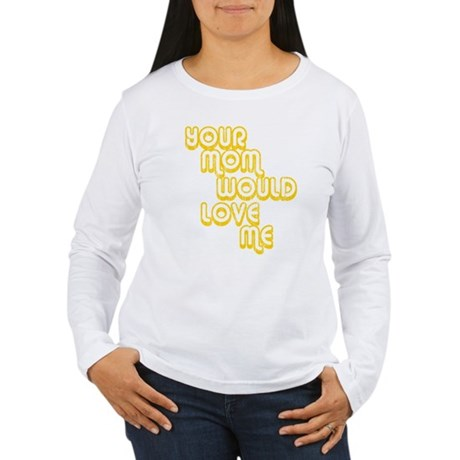 Your Mom Would Love Me Womens Long Sleeve T-Shirt