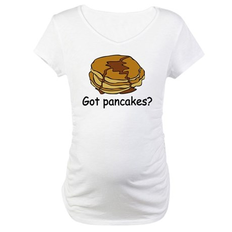 Got pancakes? Maternity T-Shirt