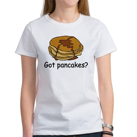 Got pancakes? Women's T-Shirt