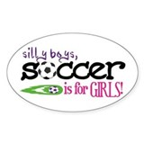 Silly Boys, Soccer Is For Girls - Oval Decal