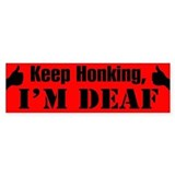 KEEP HONKING, I'M DEAF - Bumper Car Sticker
