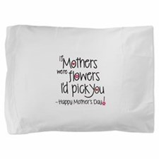 If Mothers were flowers I'd pick you, Happy Mother Pillow Sham