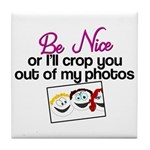 Be Nice or I'll Crop You Out of My Photos Tile Coa