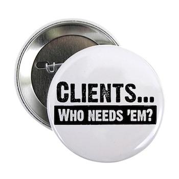 "WTD: Clients...Who needs 'em? 2.25"" Button (10 pac"