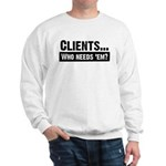 WTD: Clients...Who needs 'em? Sweatshirt