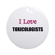I Love TOXICOLOGISTS Ornament (Round)
