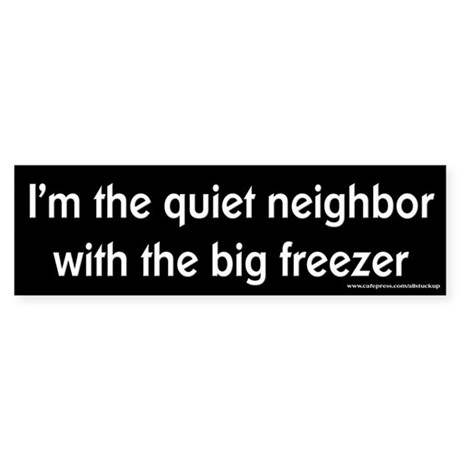Quiet Neighbor Big Freezer Bumper Sticker