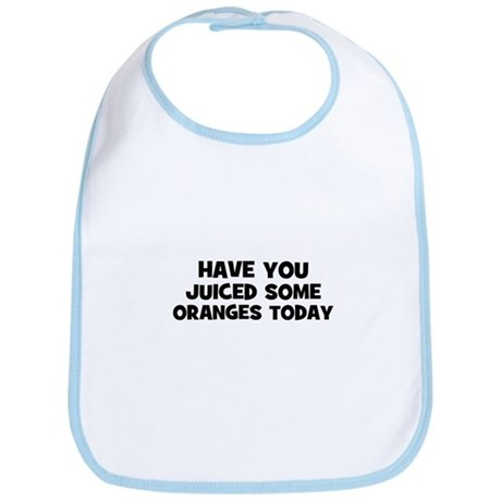 have you juiced some oranges Bib