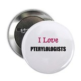 I Love PTERYLOLOGISTS Button
