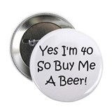 Yes, Im 40 So Buy Me A Beer! Button