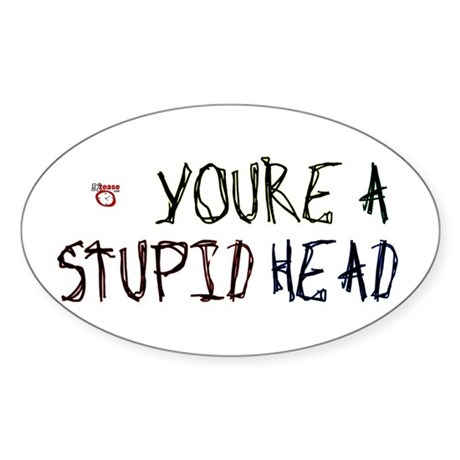 You're a Stupid Head Oval Sticker