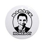 Barack Obama is my homeboy Ornament (Round)