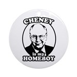 Cheney is my homeboy Ornament (Round)