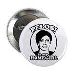 Pelosi is my homegirl Button