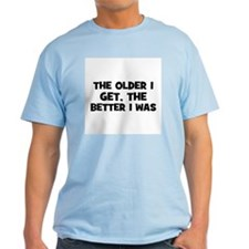 The older I get, the better I T-Shirt