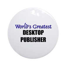 Worlds Greatest DESKTOP PUBLISHER Ornament (Round)